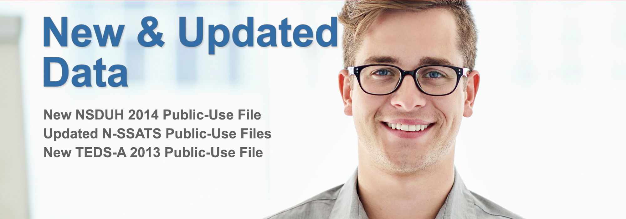 New and updated data. New NSDUH 2014 Public-Use File. Updated NSSATS Public-Use Files. New TEDSA 2013 Public-Use File.